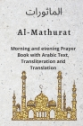 Al MATHURAT; Morning and Evening Prayer Book: Morning and Evening dhikr and dua with Arabic text, Transliteration and Translation derived from the Qur Cover Image