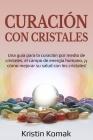 Curación con Cristales: Una guía para la curación por medio de cristales, el campo de energía humano, ¡y cómo mejorar su salud con los cristal Cover Image