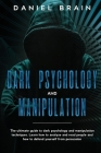 Dark psychology and manipulation: The Ultimate Guide to Dark Psychology and Manipulation Techniques. Learn How to Analyze and Read People and How to D Cover Image