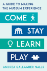 Come, Stay, Learn, Play: A Guide to Making the Museum Experience (American Alliance of Museums) Cover Image