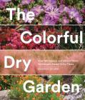 The Colorful Dry Garden: Over 100 Flowers and Vibrant Plants for Drought, Desert & Dry Times Cover Image