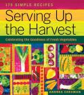 Serving Up the Harvest: Celebrating the Goodness of Fresh Vegetables: 175 Simple Recipes Cover Image