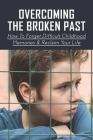 Overcoming The Broken Past: How To Forget Difficult Childhood Memories & Reclaim Your Life: Getting Over A Bad Childhood Cover Image