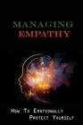 Managing Empathy: How To Emotionally Protect Yourself: How Do Empaths Feel Better? Cover Image