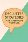 Declutter Strategies: Way To Simplify Your Life: Using Declutter Cover Image