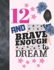 12 And Brave Enough To Dream: Cheerleading Gift For Girls Age 12 Years Old - Cheerleader Art Sketchbook Sketchpad Activity Book For Kids To Draw And Cover Image