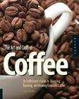 The Art and Craft of Coffee: An Enthusiast's Guide to Selecting, Roasting, and Brewing Exquisite Coffee Cover Image