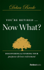 You're Retired...Now What?: Discovering & Funding Your Purpose-Driven Retirement Cover Image