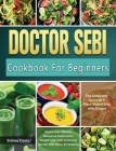 DR. SEBI Cookbook For Beginners: The Complete Guide to a Plant-Based Diet with Simple, Doctor Sebi Alkaline Recipes & Food List for Weight Loss, Liver Cover Image