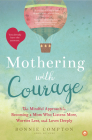 Mothering with Courage: The Mindful Approach to Becoming a Mom Who Listens More, Worries Less, and Loves Deeply Cover Image