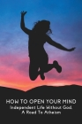 How To Open Your Mind: Independent Life Without God, A Road To Atheism: Life With God Vs Life Without God Cover Image