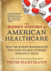 The Hidden History of American Healthcare: Why Sickness Bankrupts You and Makes Others Insanely Rich Cover Image