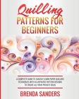Quilling Patterns For Beginners: A Complete Guide To Quickly Learn Paper Quilling Techniques With Illustrated Pattern Designs To Create All Your Proje Cover Image