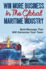 Win More Business In The Global Maritime Industry: Bold Message That Will Galvanise Your Team: Build The Profile Of Your Senior Team Cover Image