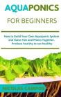 Aquaponics for Beginners: How to Build Your Own Aquaponic System and Raise Fish and Plants Together. Produce healthy to eat healthy Cover Image