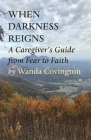 When Darkness Reigns: A Caregiver's Guide From Fear to Faith Cover Image