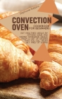 Convection Oven Cookbook for Beginners: Eat Healthier Meals by Staying Home and Making Homemade Meals. Enjoy a List of Recipes That you Will Never Get Cover Image