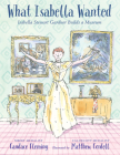 What Isabella Wanted: Isabella Stewart Gardner Builds a Museum Cover Image