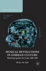 Musical Revolutions in German Culture: Musicking Against the Grain, 1800-1980 (Studies in European Culture and History) Cover Image