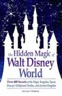 The Hidden Magic of Walt Disney World: Over 600 Secrets of the Magic Kingdom, Epcot, Disney's Hollywood Studios, and Animal Kingdom Cover Image