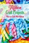 Ribbon Craft Projects: Ways to Craft With Ribbon: Craft Projects Cover Image