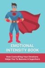 Emotional Intensity Book: How Controlling Your Emotions Helps You To Become A Superhero: What Is Emotional Intensity Cover Image