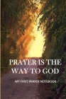 Prayer Is the Way to God...My First Prayer Notebook: notebook for daily prayer to god for all ages Cover Image