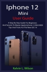 iPhone 12 Mini User Guide: The Complete User Manual For Beginner And Senior To Master And Operate The Device Like a Pro Cover Image