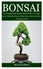 Bonsai: The Complete Step-By-Step Guide On How To Train, Grow, Cultivate, Create, Water, Prune, Repot And Care For Bonsai Tree Cover Image