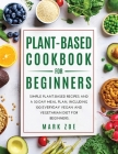 Plant-Based Cookbook for Beginners: Simple Plant-Based Recipes and a 30 Day Meal Plan, Including 100 Everyday Vegan and Vegetarian Diet for Beginners. Cover Image