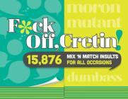 F*ck Off, Cretin!: 15,876 Mix 'n' Match Insults for All Occasions Cover Image