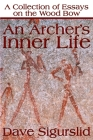 An Archer's Inner Life: A Collection of Essays on the Wood Bow Along with a Dialectic on Hunting Cover Image