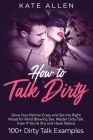 How to Talk Dirty: Drive Your Partner Crazy and Set the Right Mood for Mind- Blowing Sex Master Dirty Talk, Even If You Are Shy and Have Cover Image