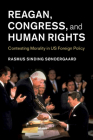 Reagan, Congress, and Human Rights: Contesting Morality in Us Foreign Policy (Human Rights in History) Cover Image