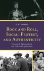 Rock and Roll, Social Protest, and Authenticity: Historical, Philosophical, and Cultural Explorations (For the Record: Lexington Studies in Rock and Popular Music) Cover Image
