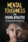 Mental Toughness For Young Athletes: Eight Proven 5-Minute Mindset Exercises For Kids And Teens Who Play Competitive Sports Cover Image