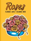 Roses Flowers Coloring Book: An Adult Coloring Book with Flower Collection, Bouquets, Stress Relieving Floral Designs for Relaxation Cover Image