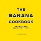 The Banana Cookbook: 50 Simple and Delicious Recipes Cover Image