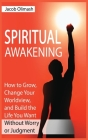 Spiritual Awakening: How to Grow, Change Your Worldview, and Build the Life You Want Without Worry or Judgment Cover Image
