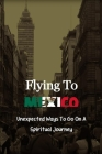 Flying To Mexico: Unexpected Ways To Go On A Spiritual Journey: Travel Experience Stories Cover Image
