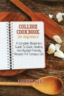 College Cookbook For Beginners: A Complete Beginners Guide To Quick, Healthy And Budget-Friendly Recipes For Campus Life Cover Image