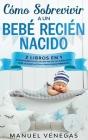 Cómo sobrevivir a un Bebé Recién Nacido: 2 Libros en 1- Cuidados Básicos del Recién Nacido y El Sueño de tu Bebé. La Compilación #1 para Padres Primer Cover Image