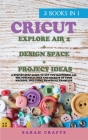 Cricut: 3 BOOKS IN 1: EXPLORE AIR 2 + DESIGN SPACE + PROJECT IDEAS: A Step-by-step Guide to Get you Mastering all the Potentia Cover Image