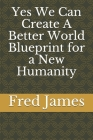Yes We Can Create A Better World Blueprint for a New Humanity Cover Image