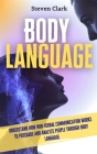 Body Language: Understand How Non-Verbal Communication Works To Persuade And Analyze People Through Body Language Cover Image