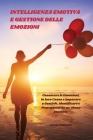 Intelligenza Emotiva e Gestione delle Emozioni - Emotional Intelligence and Emotion Management: Conoscere le Emozioni, la loro Causa e Imparare a Gest Cover Image