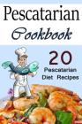 Pescatarian Cookbook: 20 Pescatarian Diet Recipes (Pescatarians, Pescatarian Cooking, Pescatarian Recipe Book, Pescatarian Recipe Ideas, Fis Cover Image
