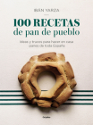 100 recetas de pan de pueblo: Ideas y trucos para hacer en casa panes de toda España / 100 Recipes for Town Bread: Ideas and tricks to make bread from all ove Cover Image
