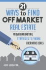 21 Ways To Find Off Market Real Estate: : Proven Marketing Strategies To Finding Lucrative Deals Cover Image