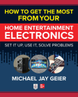 How to Get the Most from Your Home Entertainment Electronics: Set It Up, Use It, Solve Problems Cover Image